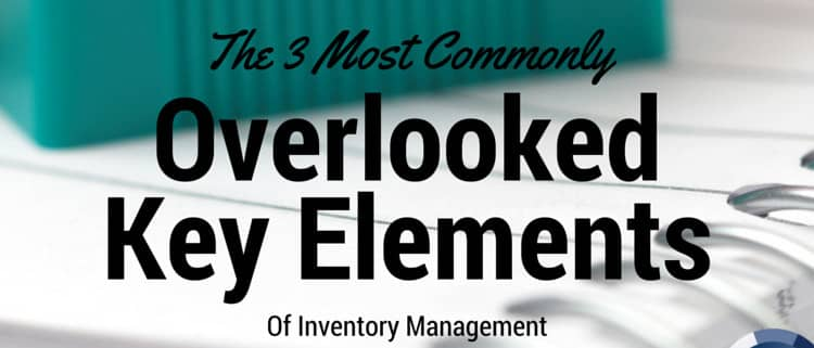 The 3 Most Commonly Overlooked Key Elements of Inventory Management